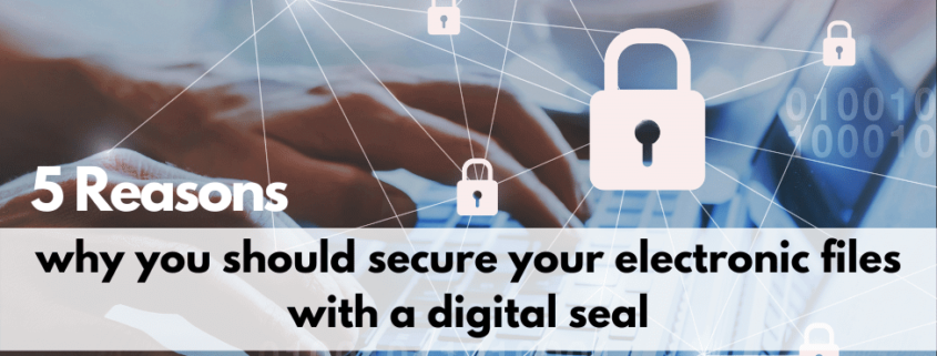 5 Reasons why you should secure your electronic files with a digital seal