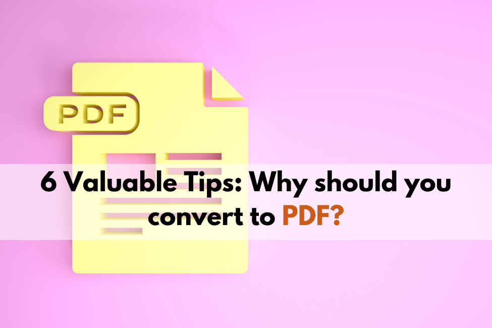 6 Valuable Tips: Why should you convert to PDF?